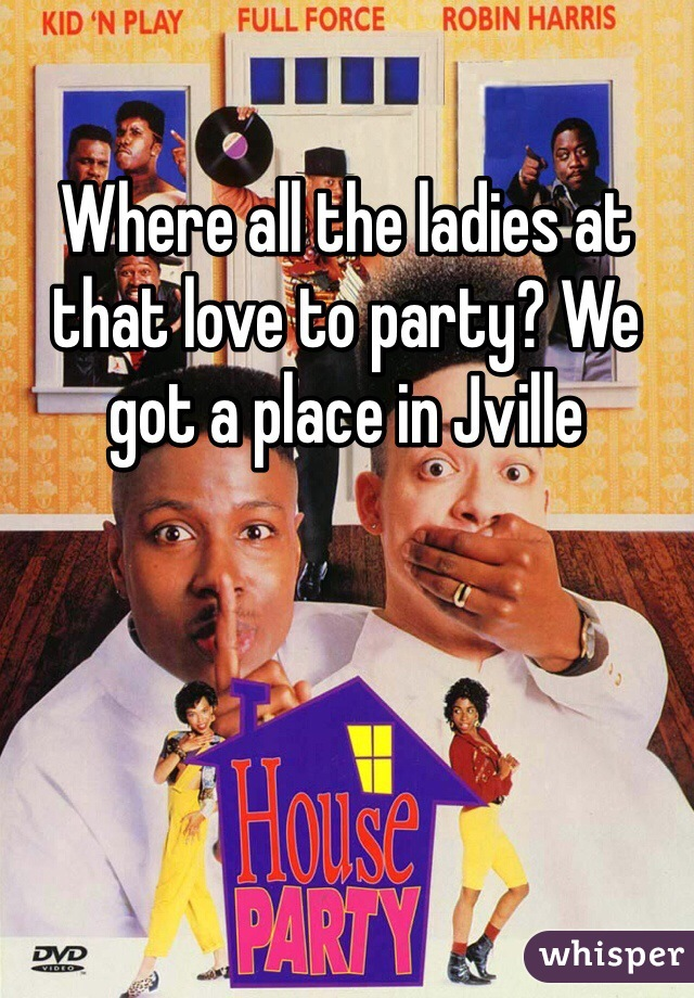 Where all the ladies at that love to party? We got a place in Jville