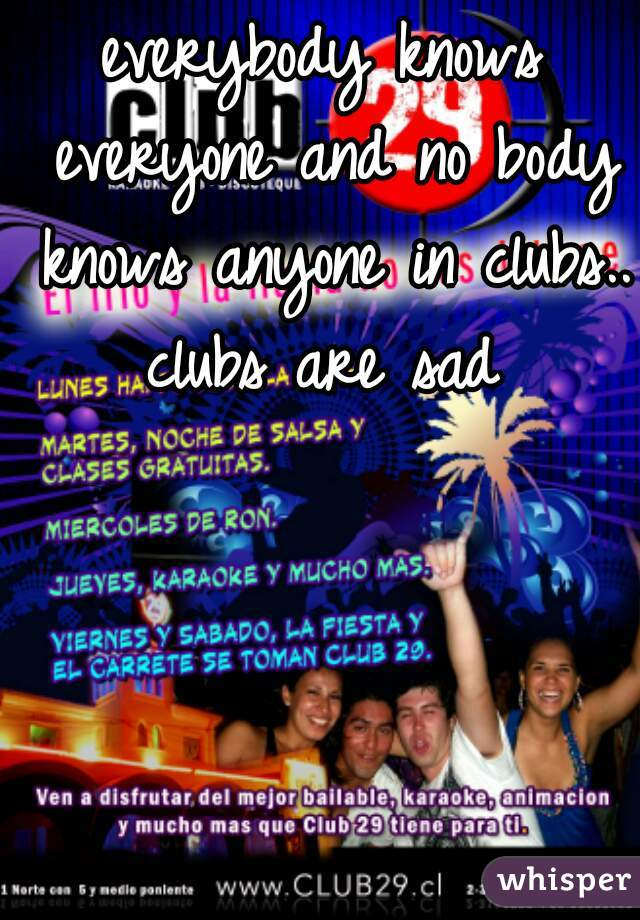 everybody knows everyone and no body knows anyone in clubs.. clubs are sad