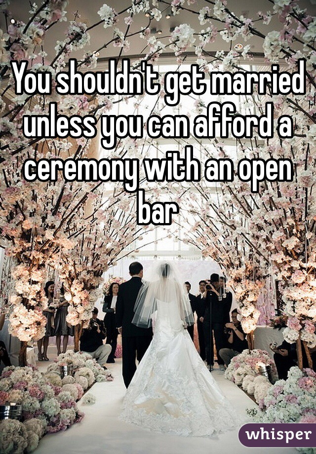 You shouldn't get married unless you can afford a ceremony with an open bar