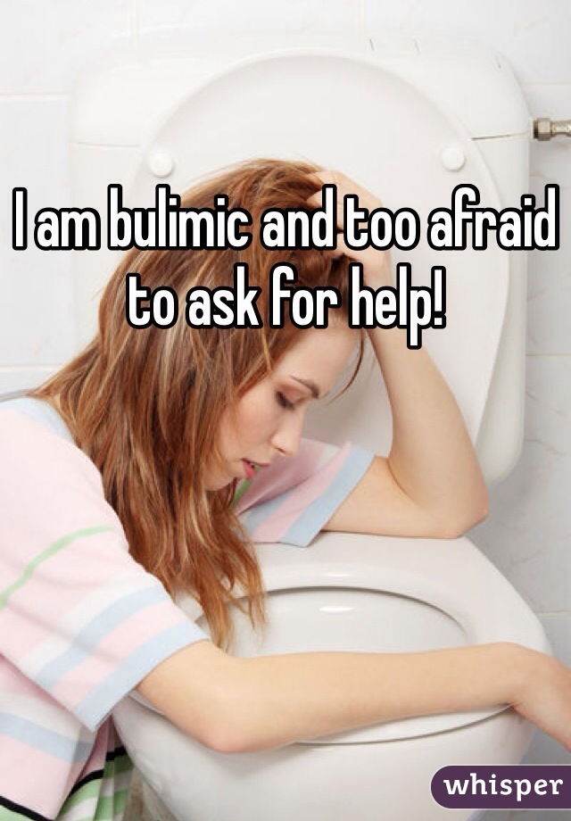I am bulimic and too afraid to ask for help!