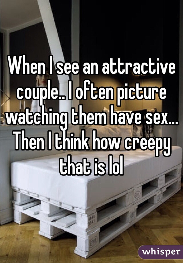 When I see an attractive couple.. I often picture watching them have sex... Then I think how creepy that is lol