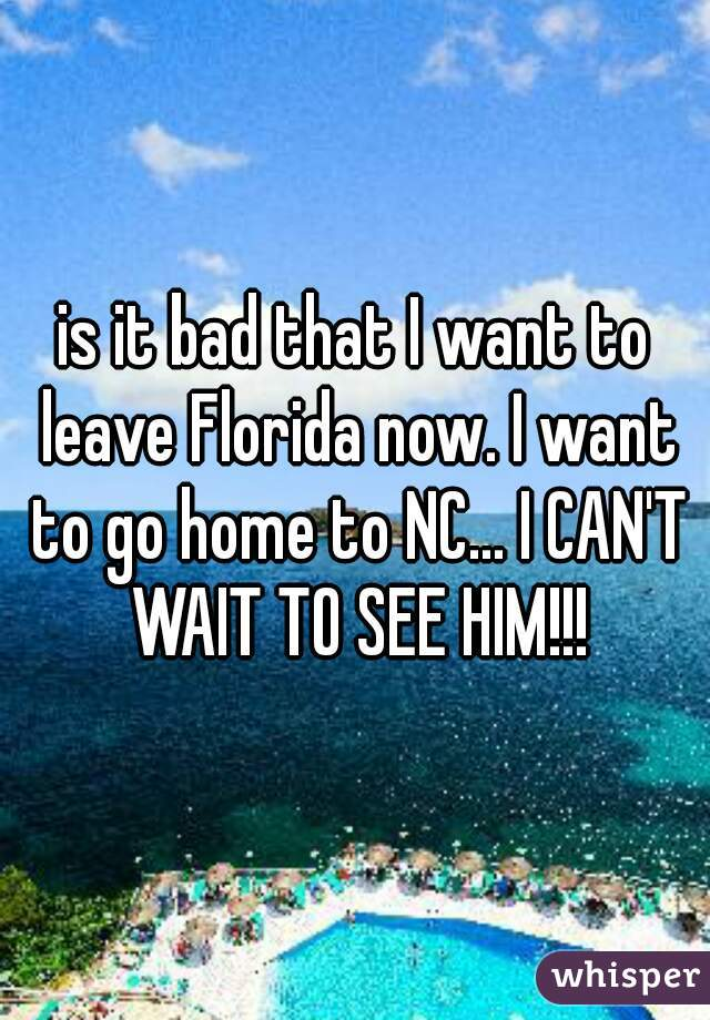 is it bad that I want to leave Florida now. I want to go home to NC... I CAN'T WAIT TO SEE HIM!!!