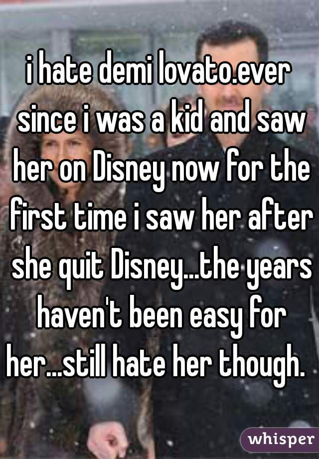 i hate demi lovato.ever since i was a kid and saw her on Disney now for the first time i saw her after she quit Disney...the years haven't been easy for her...still hate her though.