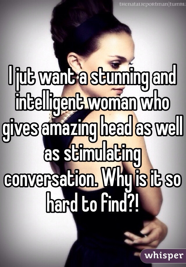 I jut want a stunning and intelligent woman who gives amazing head as well as stimulating conversation. Why is it so hard to find?!