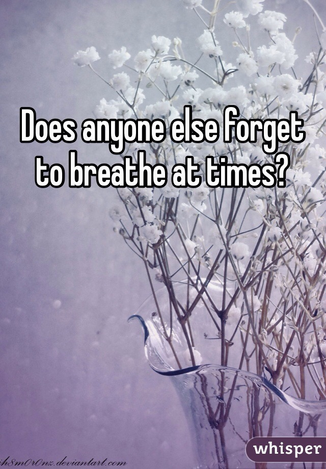Does anyone else forget to breathe at times?
