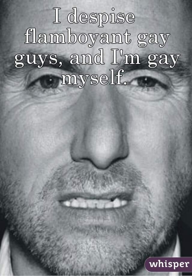 I despise flamboyant gay guys, and I'm gay myself.