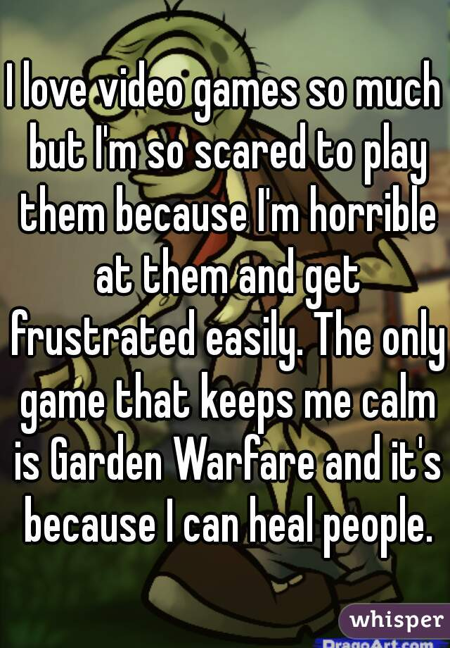 I love video games so much but I'm so scared to play them because I'm horrible at them and get frustrated easily. The only game that keeps me calm is Garden Warfare and it's because I can heal people.