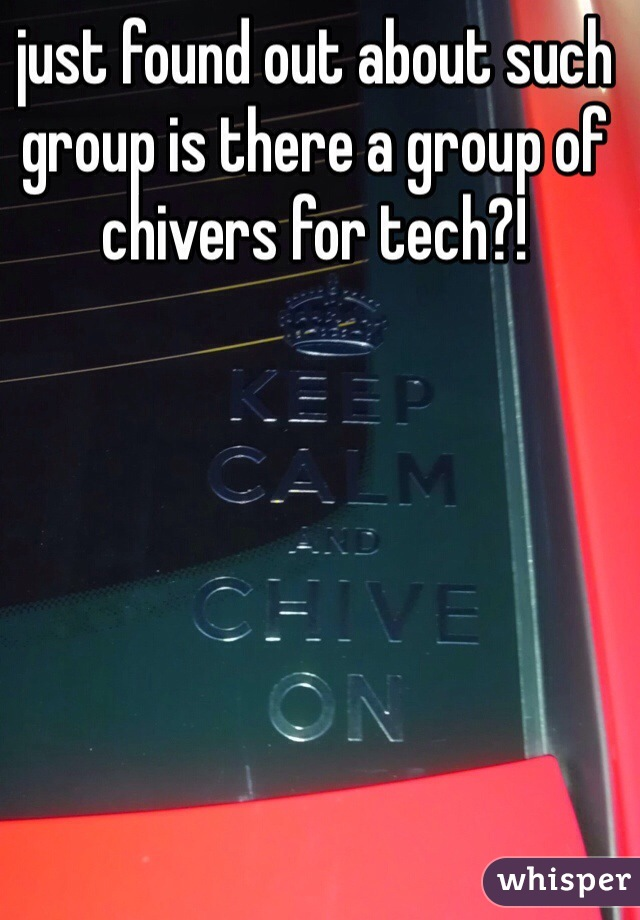 just found out about such group is there a group of chivers for tech?!