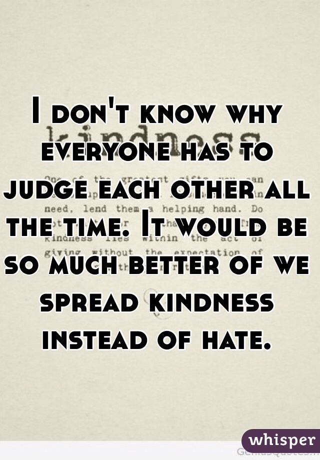 I don't know why everyone has to judge each other all the time. It would be so much better of we spread kindness instead of hate.