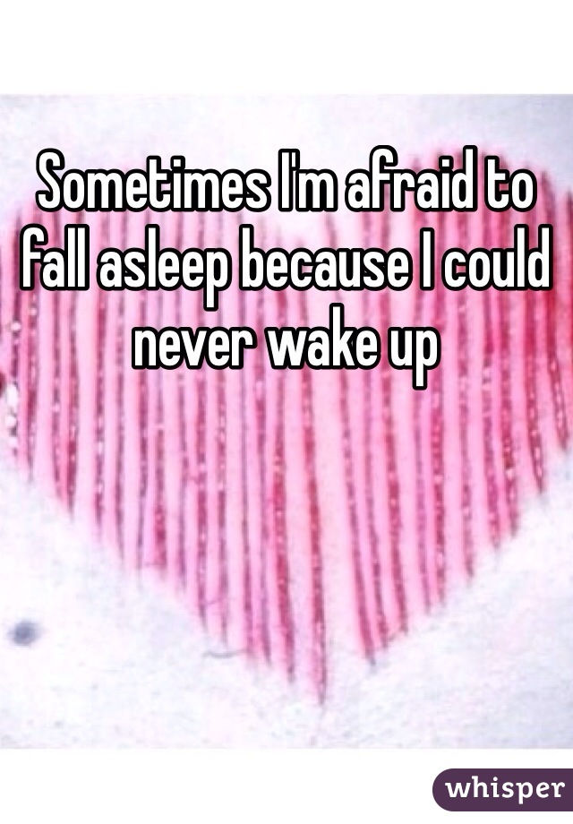 Sometimes I'm afraid to fall asleep because I could never wake up