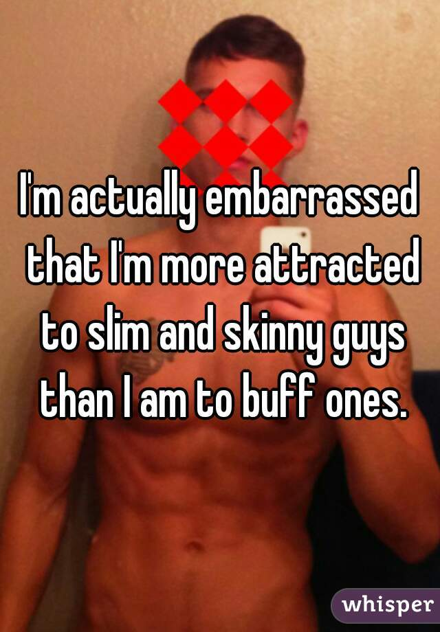 I'm actually embarrassed that I'm more attracted to slim and skinny guys than I am to buff ones.