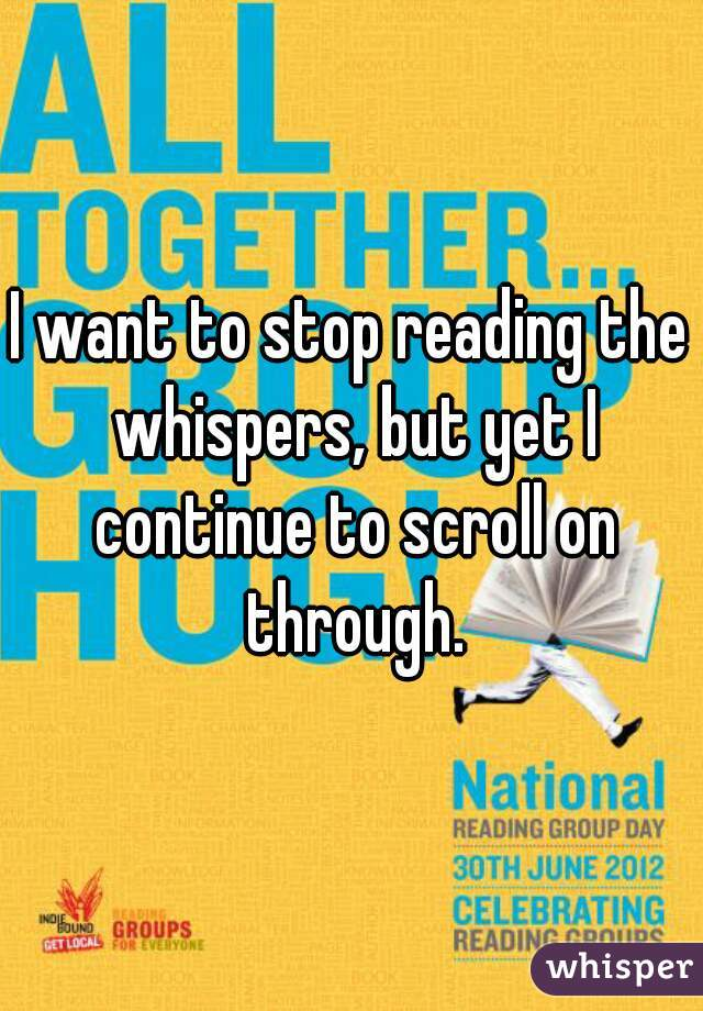 I want to stop reading the whispers, but yet I continue to scroll on through.
