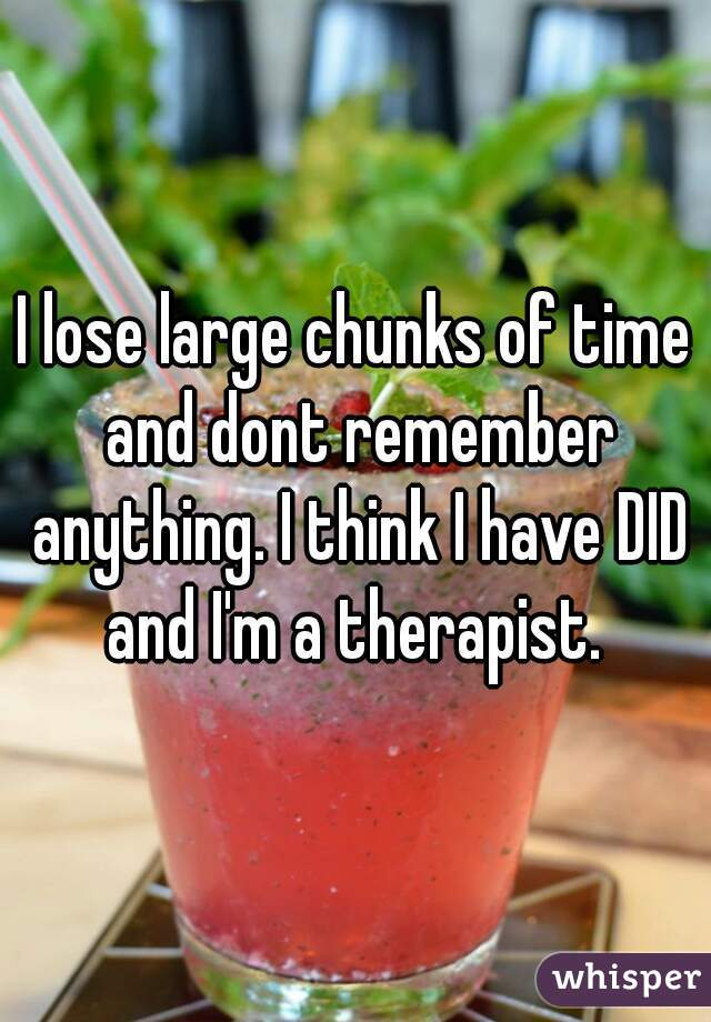I lose large chunks of time and dont remember anything. I think I have DID and I'm a therapist.