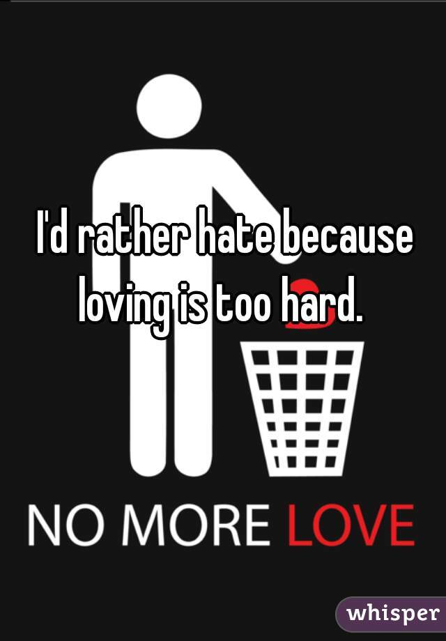 I'd rather hate because loving is too hard.