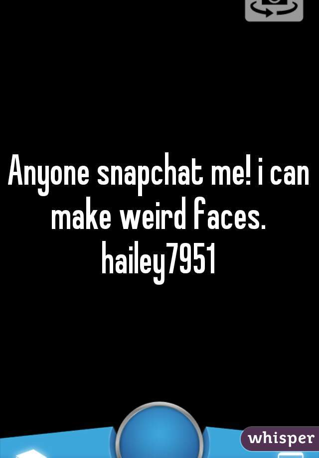 Anyone snapchat me! i can make weird faces.  hailey7951