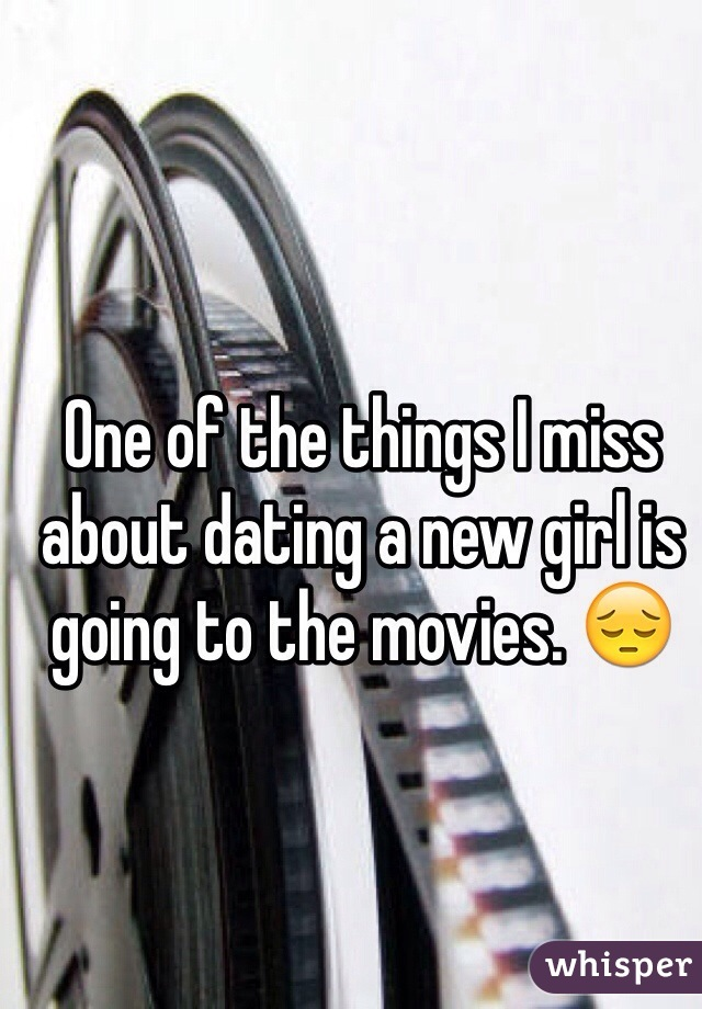 One of the things I miss about dating a new girl is going to the movies. 😔
