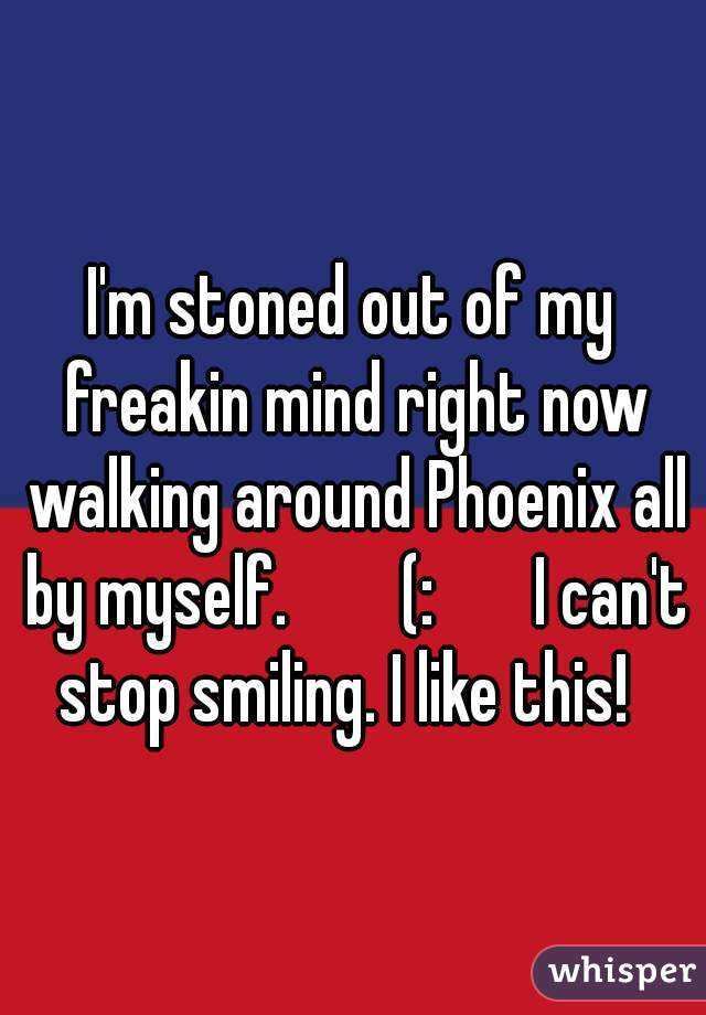 I'm stoned out of my freakin mind right now walking around Phoenix all by myself.        (:       I can't stop smiling. I like this!