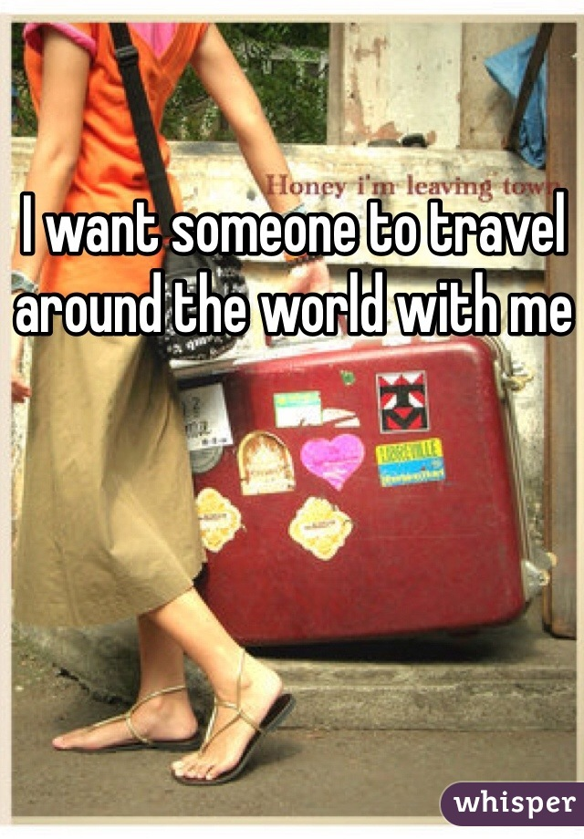 I want someone to travel around the world with me