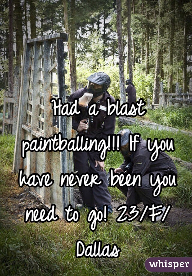 Had a blast paintballing!!! If you have never been you need to go! 23/F/Dallas