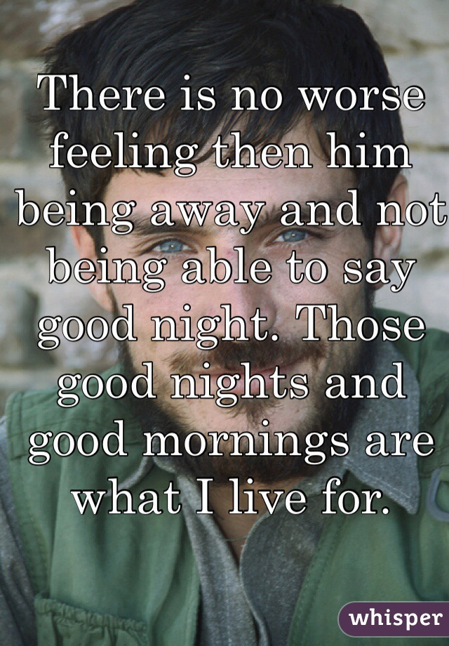 There is no worse feeling then him being away and not being able to say good night. Those good nights and good mornings are what I live for.