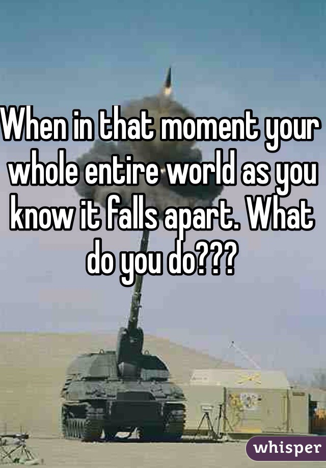 When in that moment your whole entire world as you know it falls apart. What do you do???