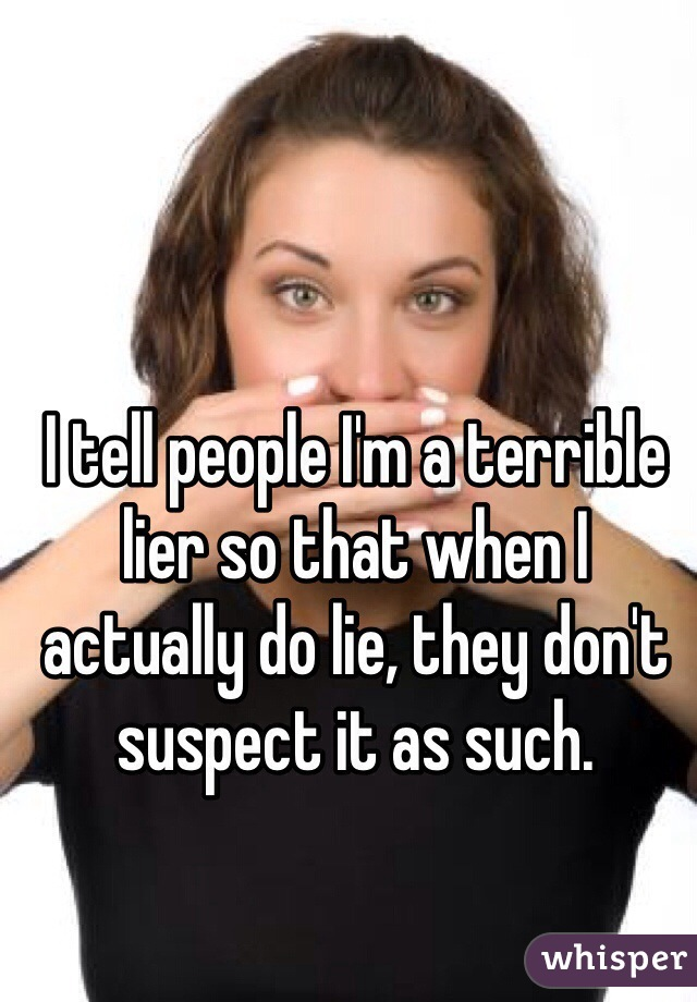 I tell people I'm a terrible lier so that when I actually do lie, they don't suspect it as such.