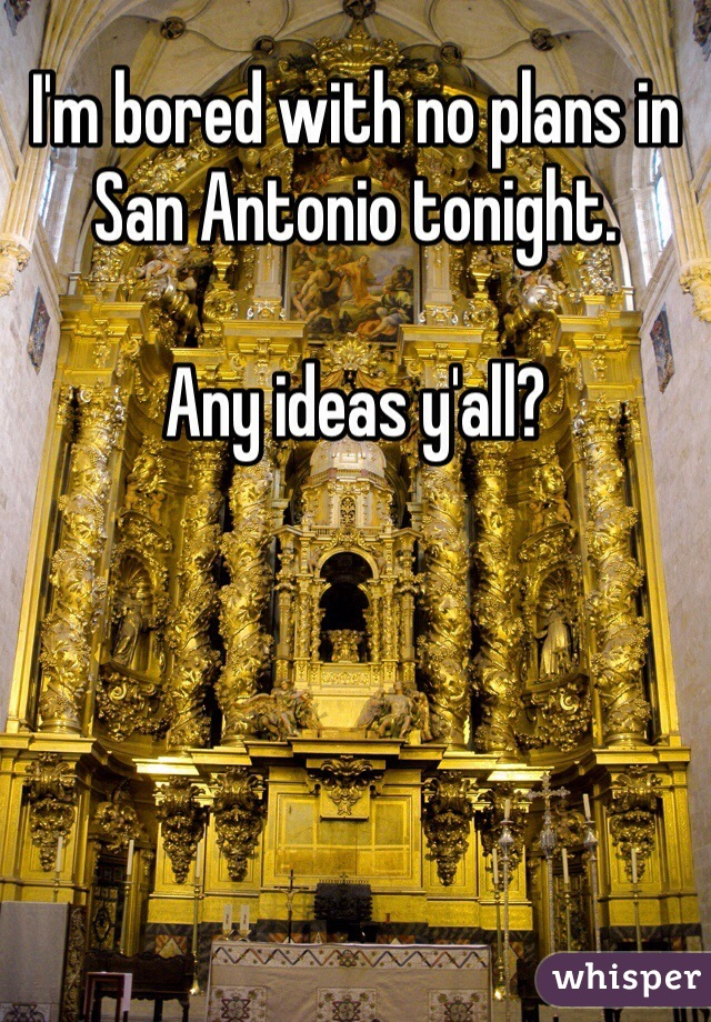 I'm bored with no plans in San Antonio tonight.   Any ideas y'all?
