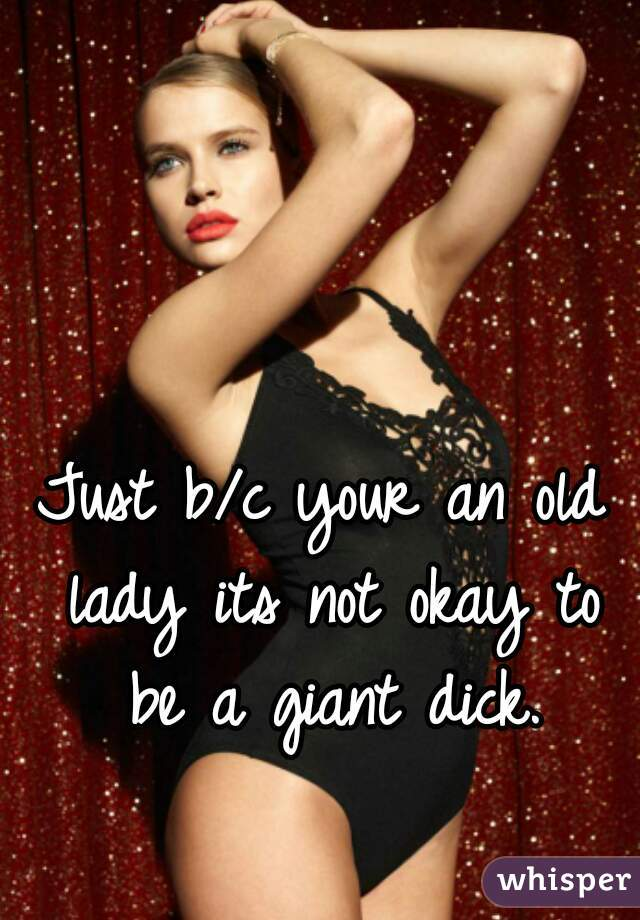 Just b/c your an old lady its not okay to be a giant dick.