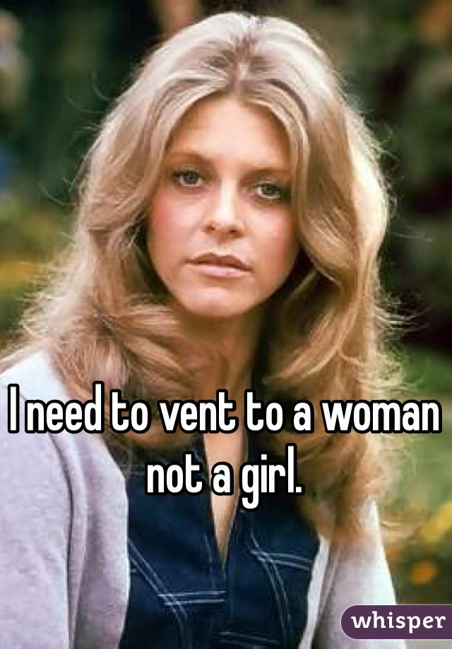 I need to vent to a woman not a girl.