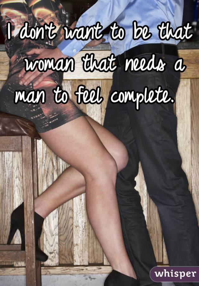 I don't want to be that woman that needs a man to feel complete.