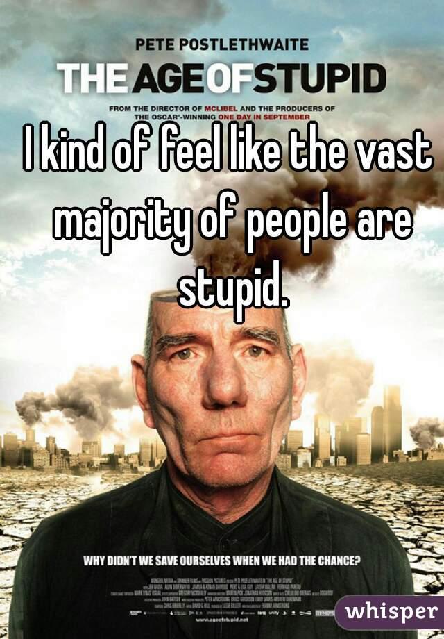 I kind of feel like the vast majority of people are stupid.