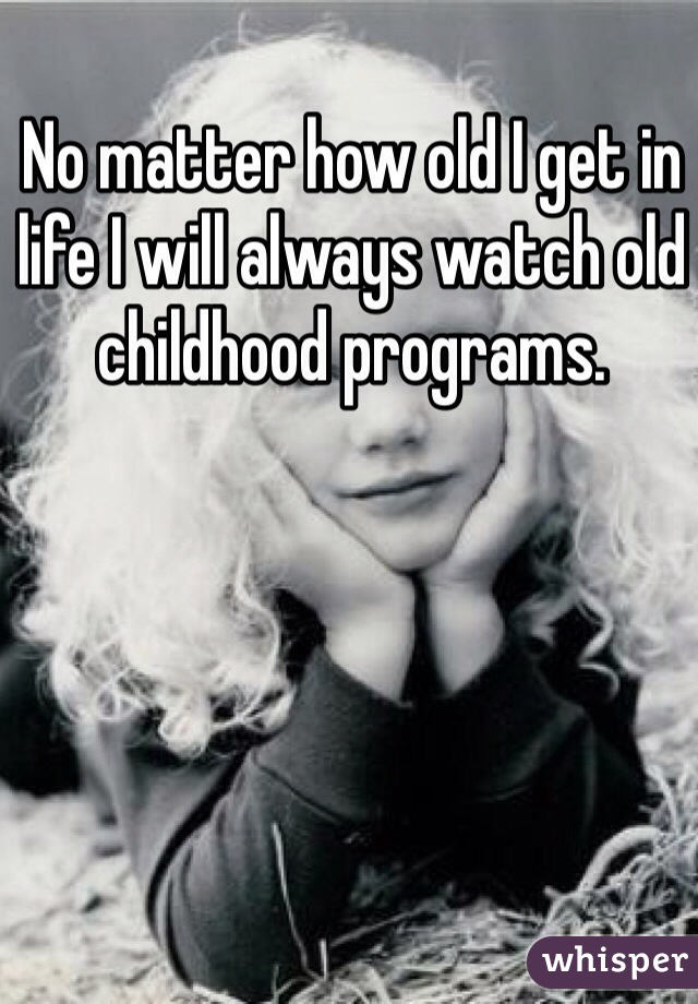 No matter how old I get in life I will always watch old childhood programs.