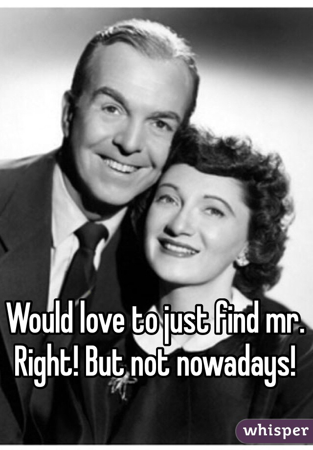 Would love to just find mr. Right! But not nowadays!