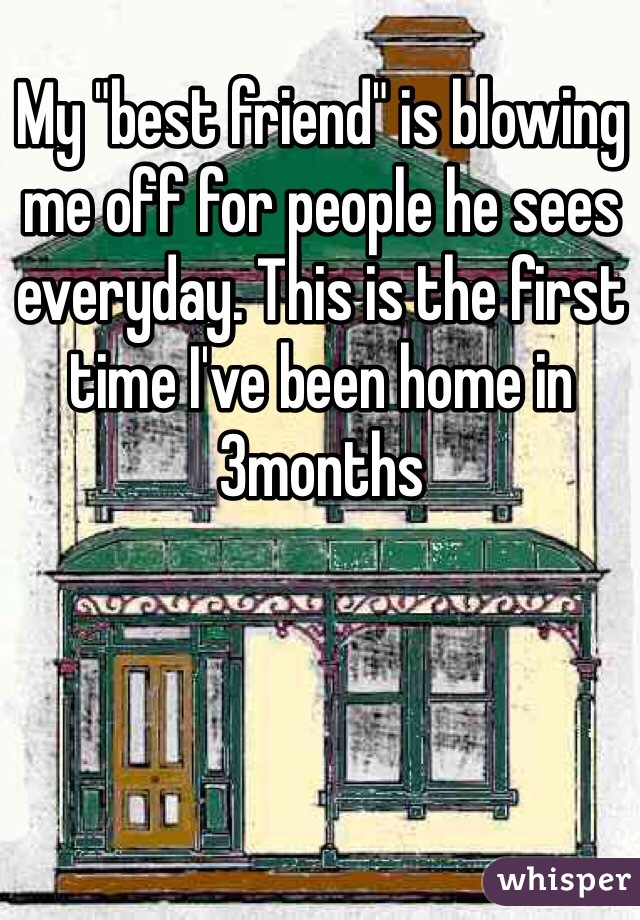 """My """"best friend"""" is blowing me off for people he sees everyday. This is the first time I've been home in 3months"""
