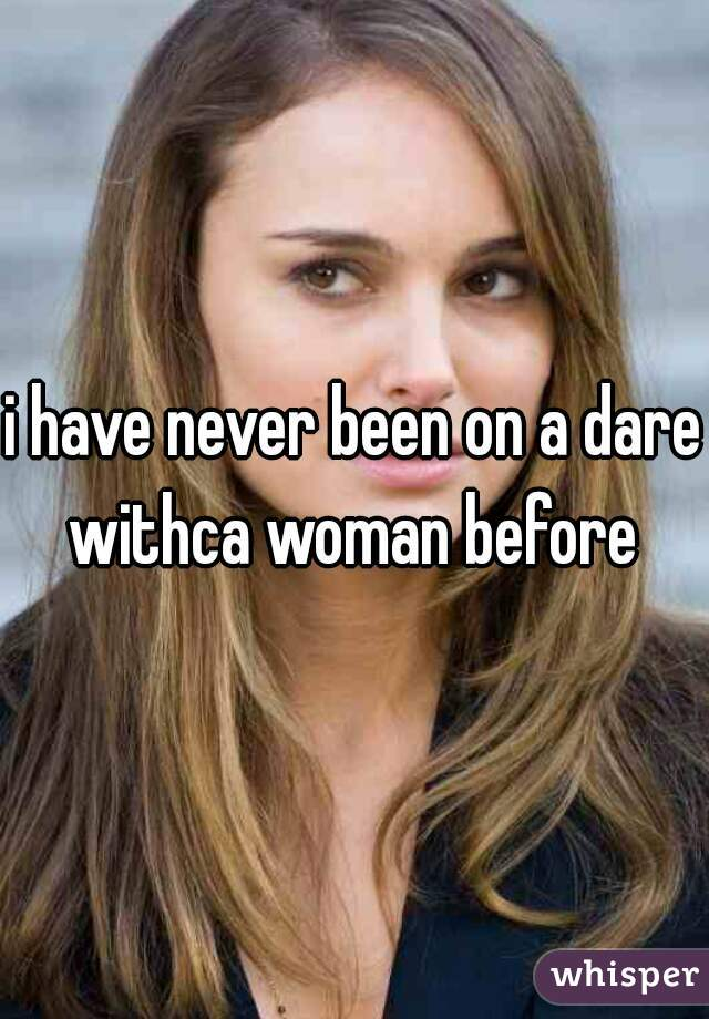 i have never been on a dare withca woman before