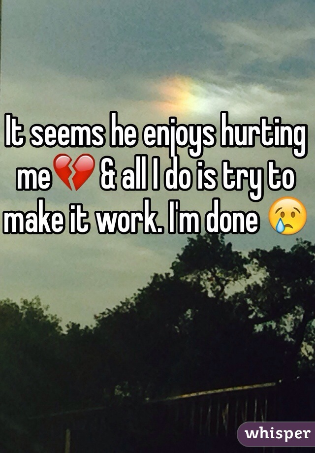 It seems he enjoys hurting me💔 & all I do is try to make it work. I'm done 😢
