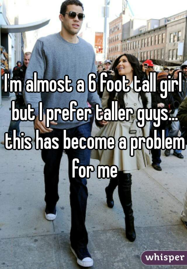 I'm almost a 6 foot tall girl but I prefer taller guys... this has become a problem for me