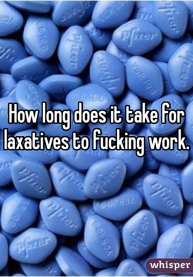 How long does it take for laxatives to fucking work.
