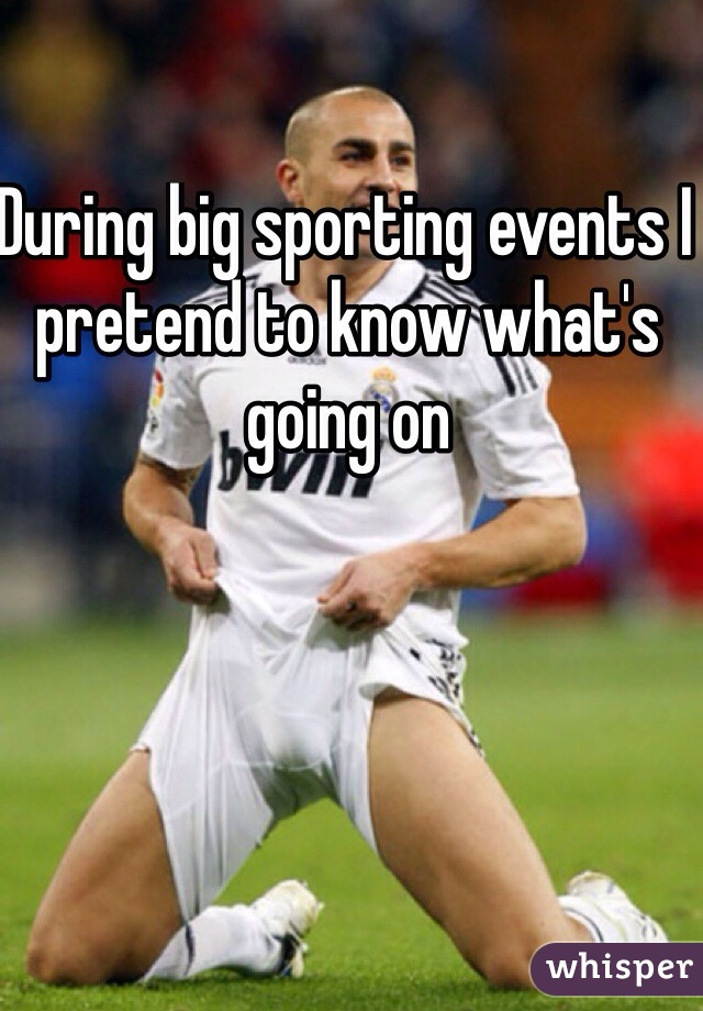 During big sporting events I pretend to know what's going on