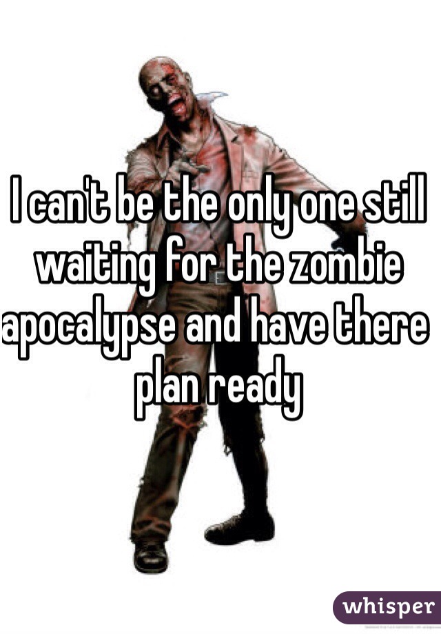 I can't be the only one still waiting for the zombie apocalypse and have there plan ready