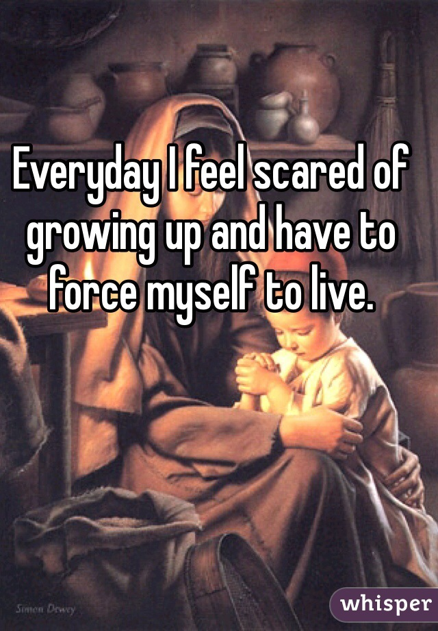 Everyday I feel scared of growing up and have to force myself to live.