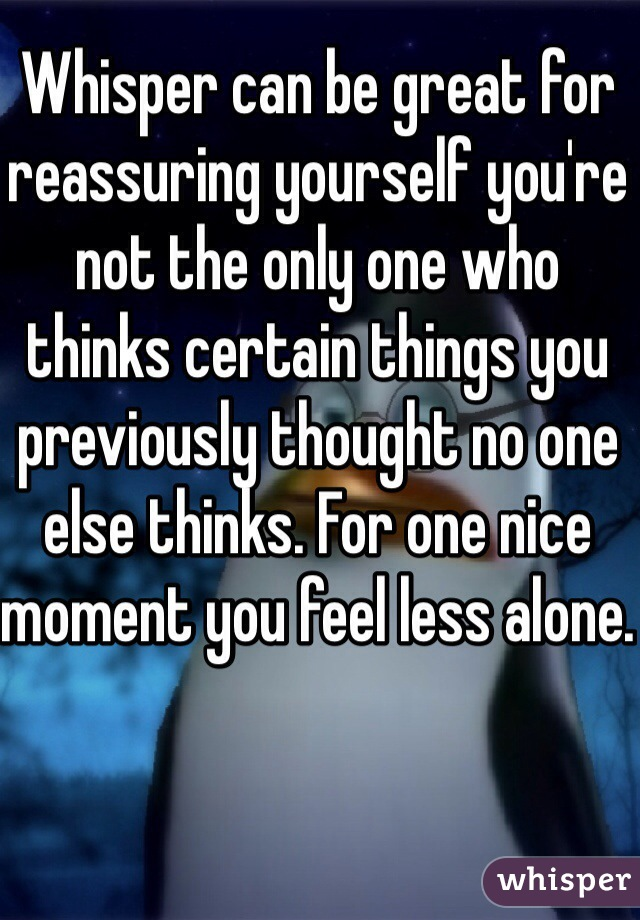 Whisper can be great for reassuring yourself you're not the only one who thinks certain things you previously thought no one else thinks. For one nice moment you feel less alone.