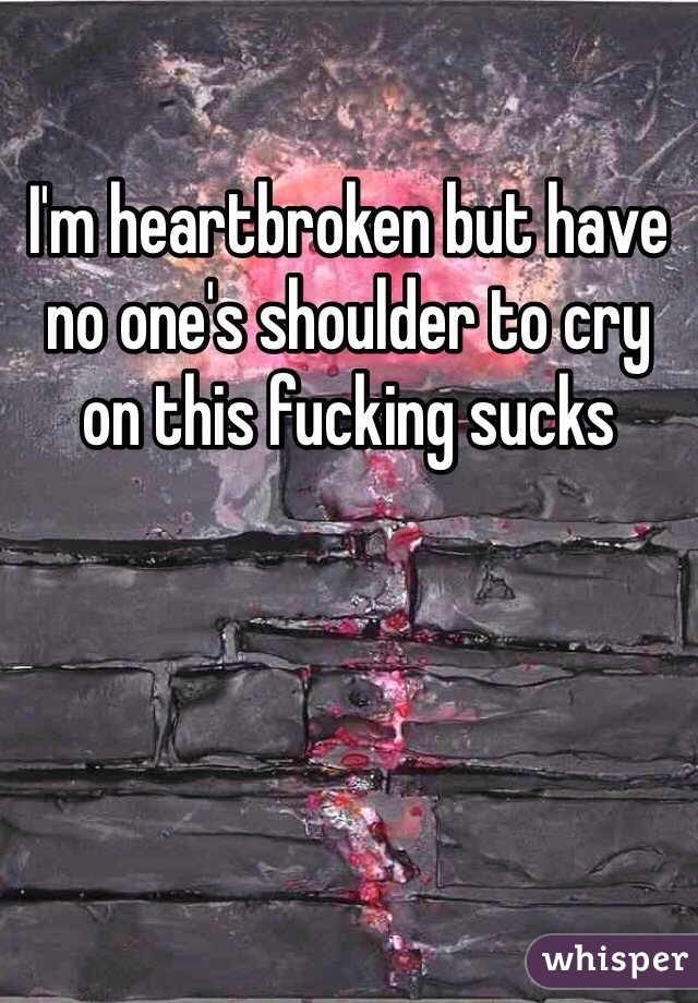 I'm heartbroken but have no one's shoulder to cry on this fucking sucks