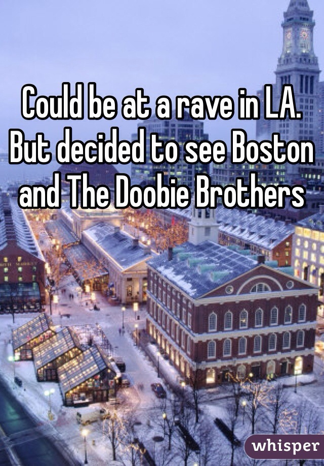 Could be at a rave in LA. But decided to see Boston and The Doobie Brothers