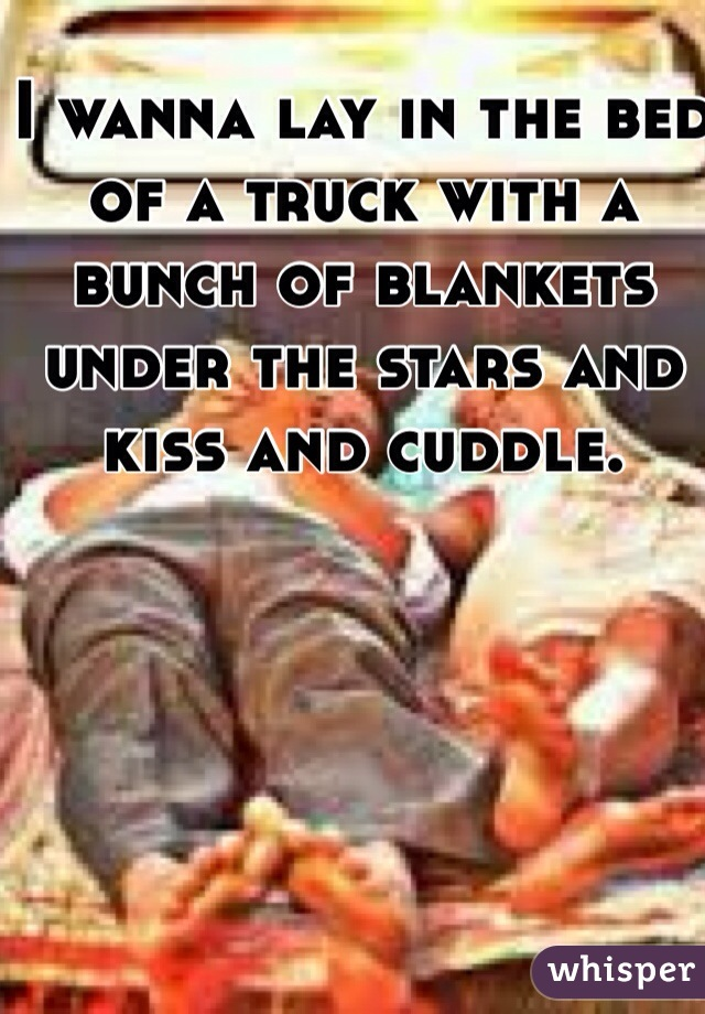 I wanna lay in the bed of a truck with a bunch of blankets under the stars and kiss and cuddle.
