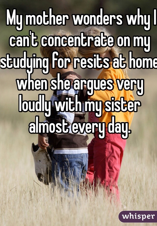 My mother wonders why I can't concentrate on my studying for resits at home when she argues very loudly with my sister almost every day.
