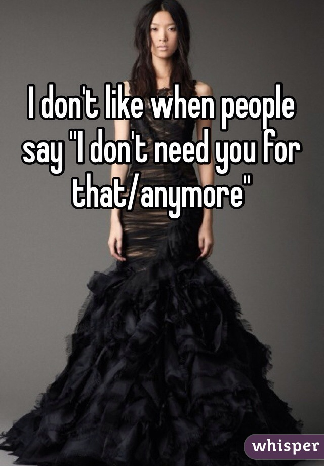 """I don't like when people say """"I don't need you for that/anymore"""""""