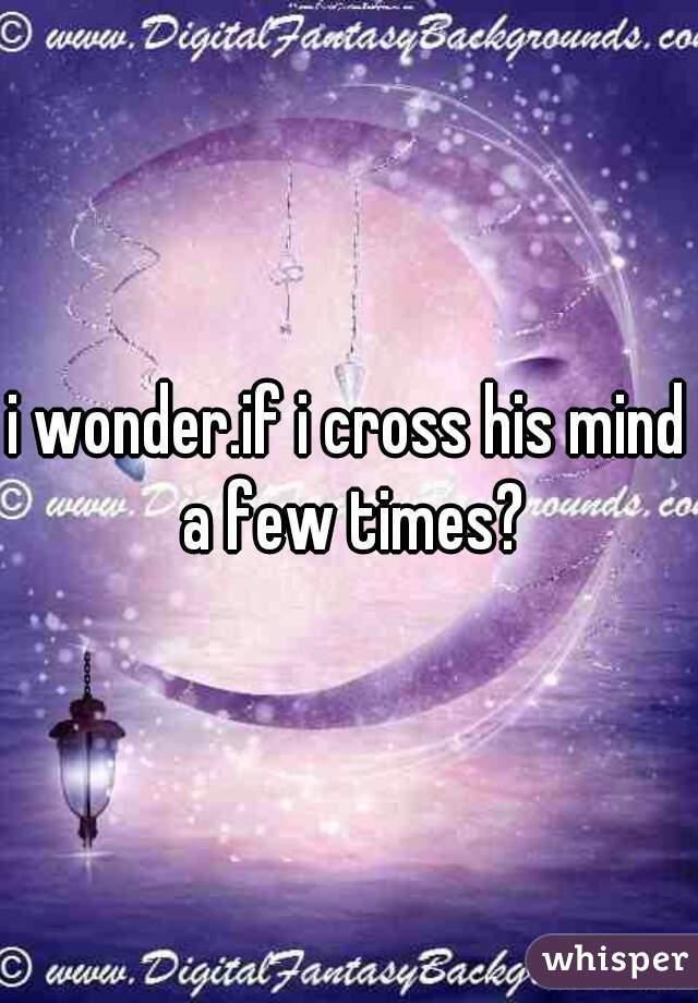 i wonder.if i cross his mind a few times?