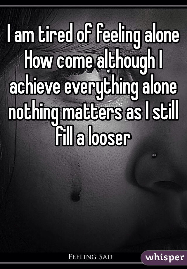 I am tired of feeling alone  How come although I achieve everything alone nothing matters as I still fill a looser