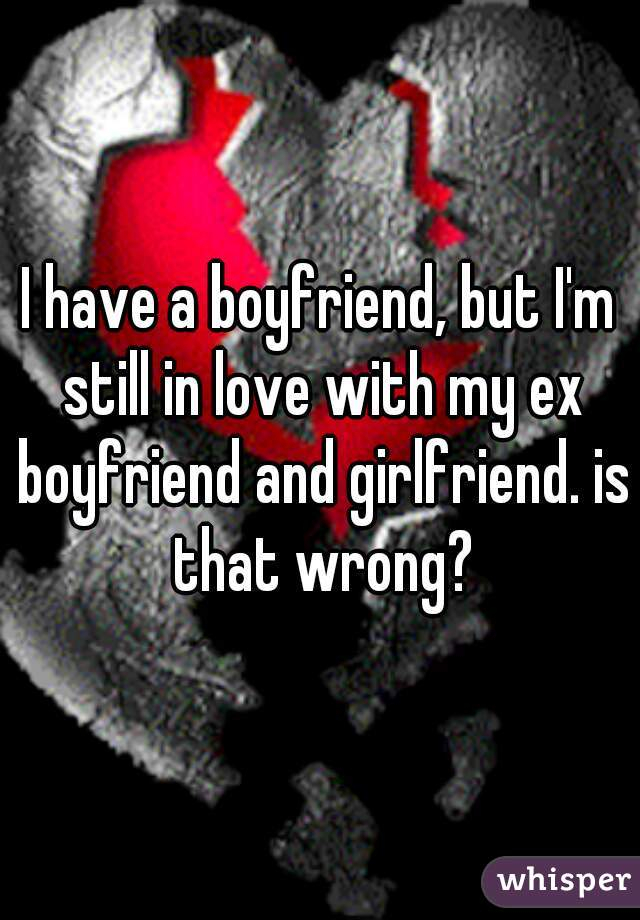 I have a boyfriend, but I'm still in love with my ex boyfriend and girlfriend. is that wrong?